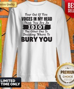 Four Out Of Five Voices In My Head Think You Are An Idiot The Other One Is Deciding Where To Bury You Sweatshirt