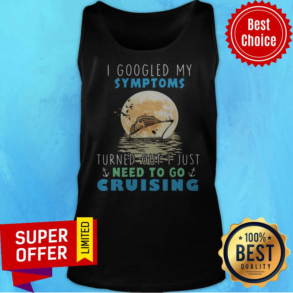 I Google My Symptoms Turned Out I Just Need To Go Cruising Tank Top