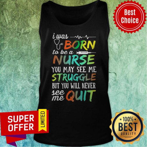 I Was Born To Be A Nurse You May See Me Struggle But You Will Never See Me Quit Tank Top