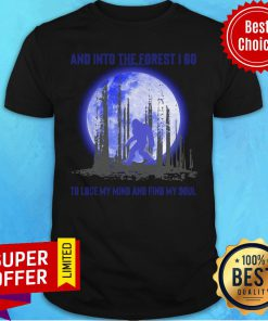 Official Bigfoot And Into The Forest I Go To Lose My Mind And Find My Soul Shirt