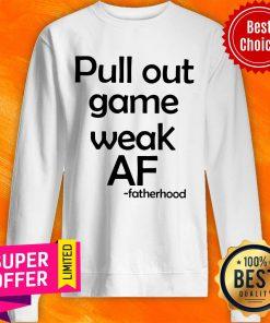 Official Pull Out Game Weak Af Fatherhood Sweatshirt