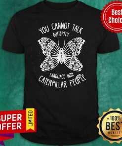 You Cannot Talk Butterfly Language With Caterpillar People Butterflies Shirt