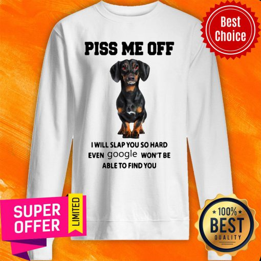 Dachshund Piss Me Off I Will Slap You So Hard Even Google Won't Be Able To Find You Sweatshirt