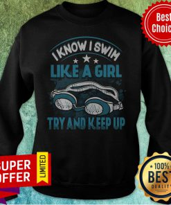 Top I Know I Swim Like A Girl Try And Keep Up Sweatshirt