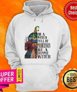 Awesome In A World Full OF Princesses Be A Hippie Witch Hoodie