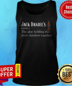 Jack Daniel's The Glue Holding This 2020 Shitshow Together Tank Top