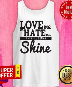 Top Love Me Or Hate Me I'm Still Gonna Shine Tank Top