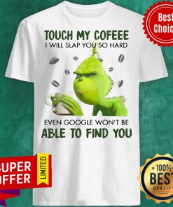 Grinch Touch My Coffee I Will Slap You So Hard Even Google Won't Be Able To Find You Shirt