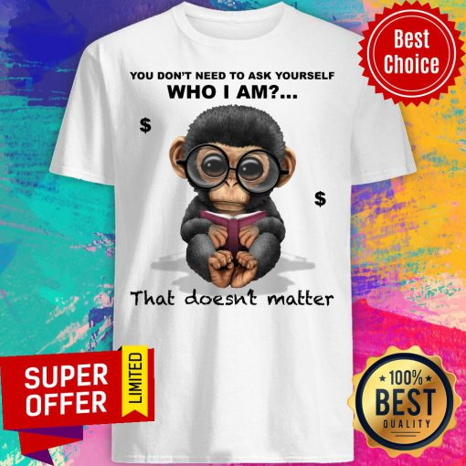 Monkey You Don't Need To Ask Yourself Who I Am That Doesn't Matter Shirt