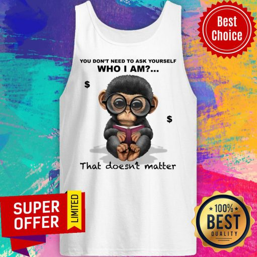 Monkey You Don't Need To Ask Yourself Who I Am That Doesn't Matter Tank Top
