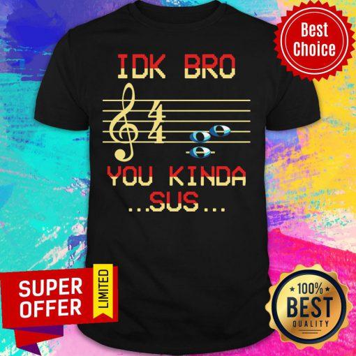 Awesome Musical IDK Bro You Kinda Sus Shirt