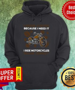 I Drink Coffee Because I Need It I Ride Motorcycles Because I Deserve It Hoodie