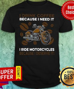 I Drink Coffee Because I Need It I Ride Motorcycles Because I Deserve It Shirt